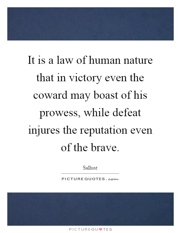 It is a law of human nature that in victory even the coward may boast of his prowess, while defeat injures the reputation even of the brave Picture Quote #1