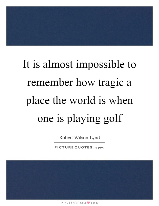 It is almost impossible to remember how tragic a place the world is when one is playing golf Picture Quote #1