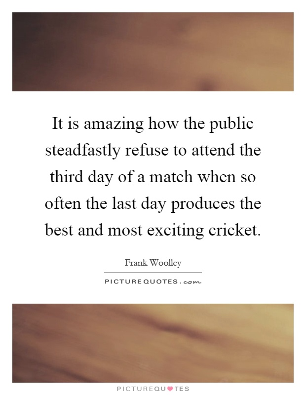 It is amazing how the public steadfastly refuse to attend the third day of a match when so often the last day produces the best and most exciting cricket Picture Quote #1