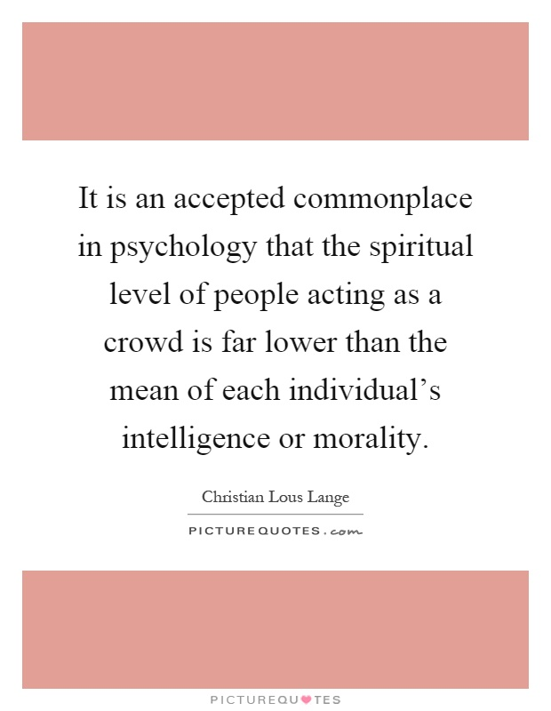 It is an accepted commonplace in psychology that the spiritual level of people acting as a crowd is far lower than the mean of each individual's intelligence or morality Picture Quote #1