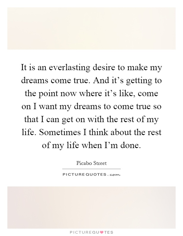 It is an everlasting desire to make my dreams come true. And it's getting to the point now where it's like, come on I want my dreams to come true so that I can get on with the rest of my life. Sometimes I think about the rest of my life when I'm done Picture Quote #1