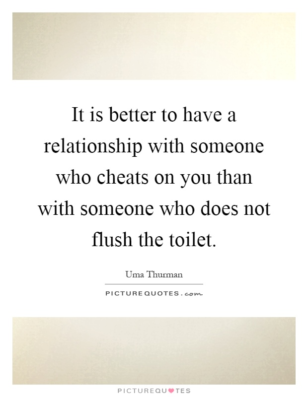 It is better to have a relationship with someone who cheats on you than with someone who does not flush the toilet Picture Quote #1