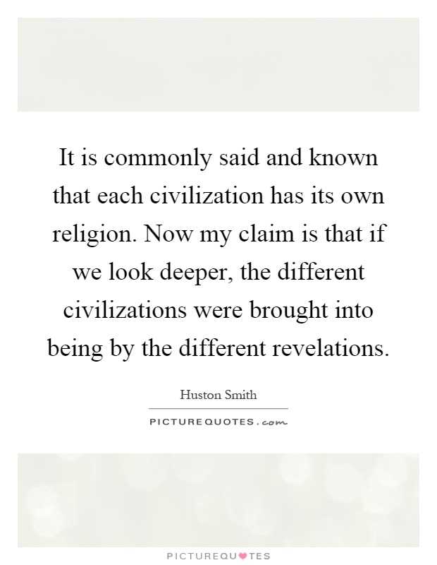 It is commonly said and known that each civilization has its own religion. Now my claim is that if we look deeper, the different civilizations were brought into being by the different revelations Picture Quote #1