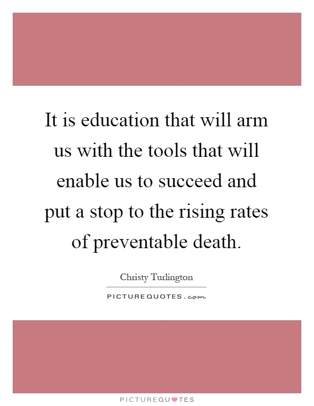 It is education that will arm us with the tools that will enable us to succeed and put a stop to the rising rates of preventable death Picture Quote #1