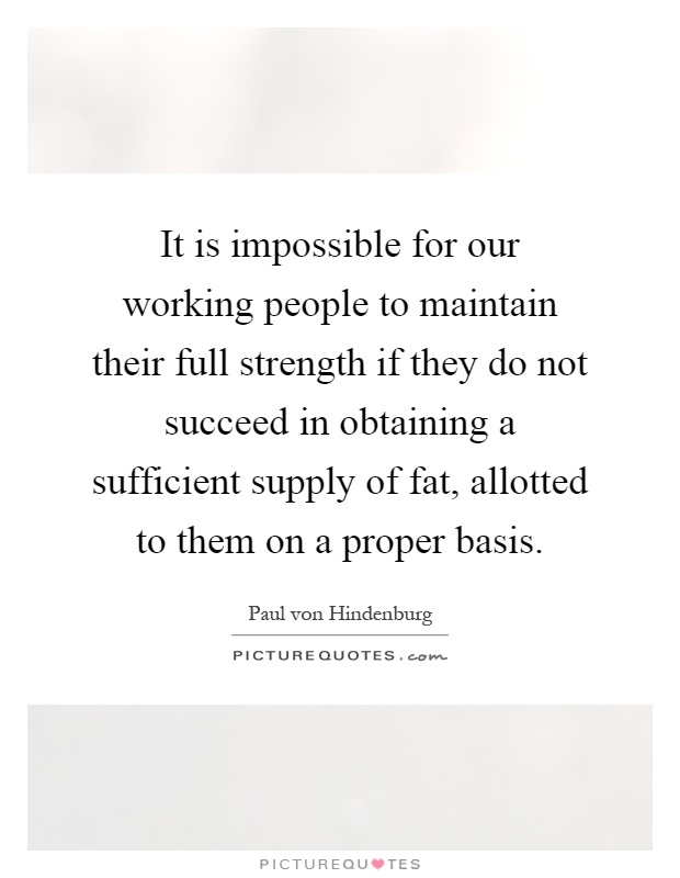 It is impossible for our working people to maintain their full strength if they do not succeed in obtaining a sufficient supply of fat, allotted to them on a proper basis Picture Quote #1