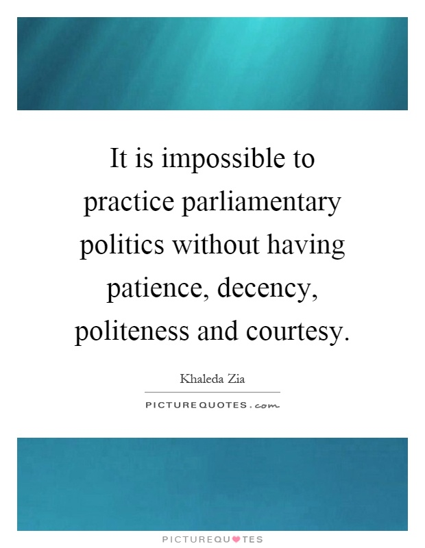 It is impossible to practice parliamentary politics without having patience, decency, politeness and courtesy Picture Quote #1