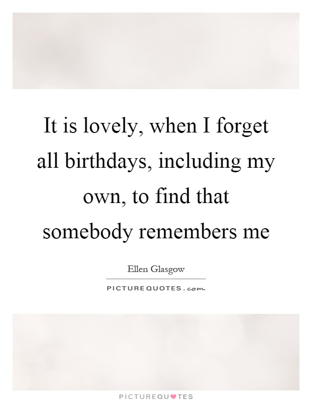 It is lovely, when I forget all birthdays, including my own, to find that somebody remembers me Picture Quote #1