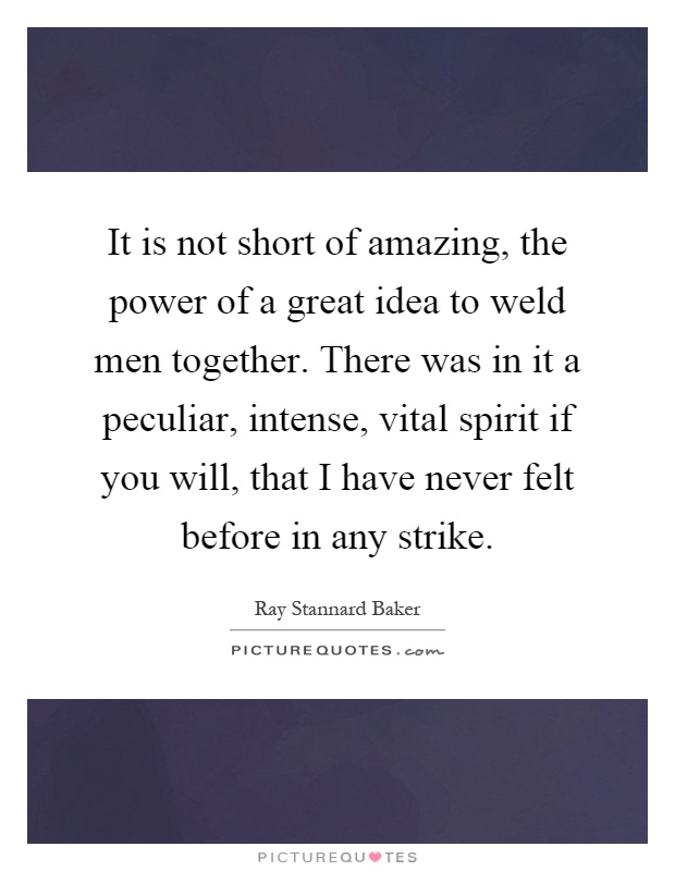 It is not short of amazing, the power of a great idea to weld men together. There was in it a peculiar, intense, vital spirit if you will, that I have never felt before in any strike Picture Quote #1