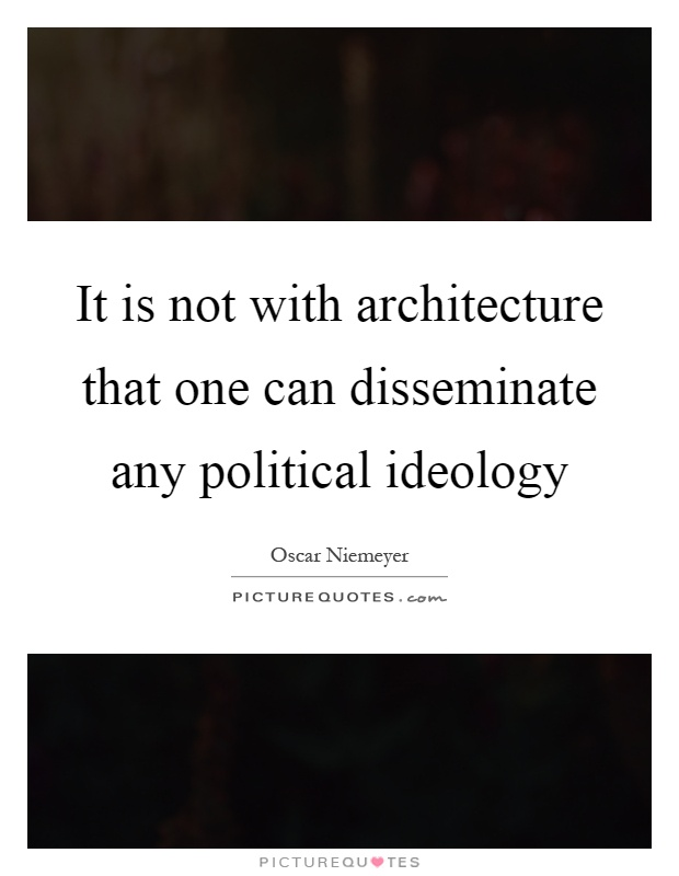It is not with architecture that one can disseminate any political ideology Picture Quote #1