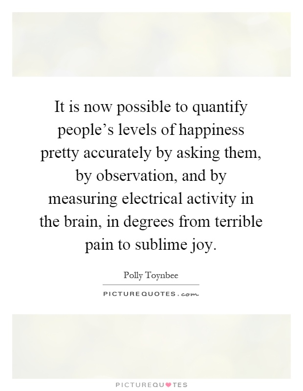 It is now possible to quantify people's levels of happiness pretty accurately by asking them, by observation, and by measuring electrical activity in the brain, in degrees from terrible pain to sublime joy Picture Quote #1