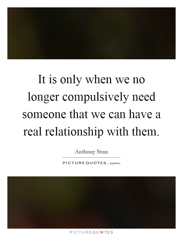 It is only when we no longer compulsively need someone that we can have a real relationship with them Picture Quote #1