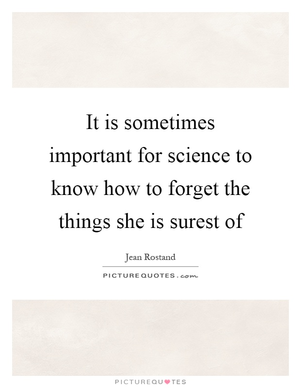 It is sometimes important for science to know how to forget the things she is surest of Picture Quote #1