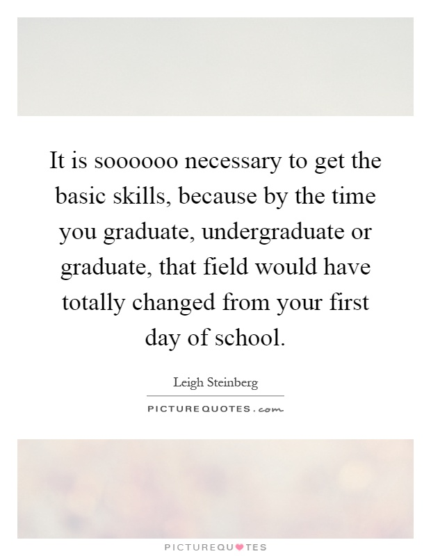 It is soooooo necessary to get the basic skills, because by the time you graduate, undergraduate or graduate, that field would have totally changed from your first day of school Picture Quote #1