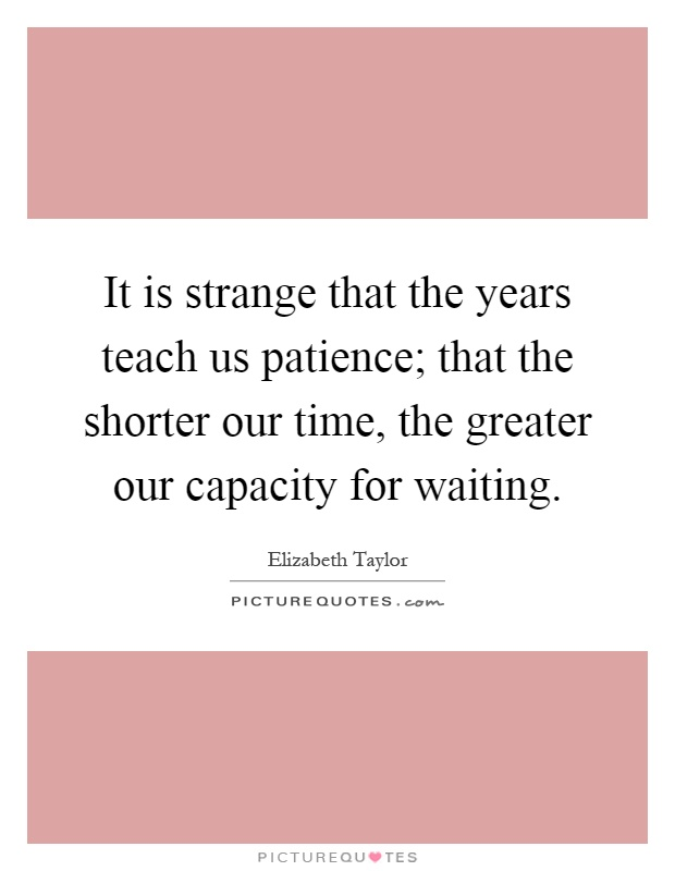 It is strange that the years teach us patience; that the shorter our time, the greater our capacity for waiting Picture Quote #1