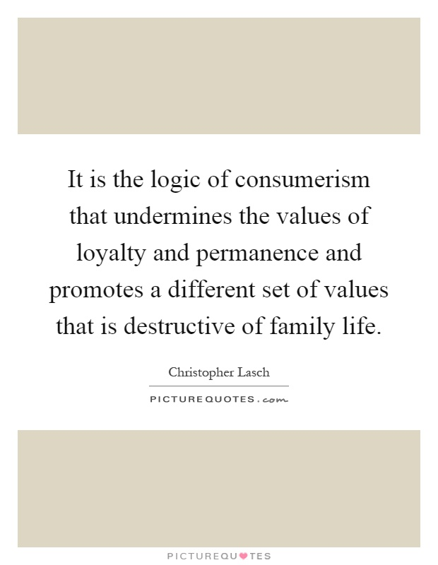 It is the logic of consumerism that undermines the values of loyalty and permanence and promotes a different set of values that is destructive of family life Picture Quote #1