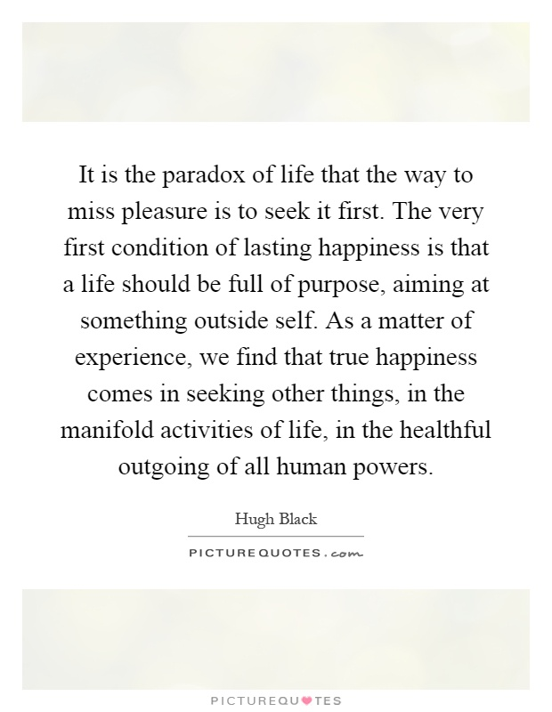 It is the paradox of life that the way to miss pleasure is to seek it first. The very first condition of lasting happiness is that a life should be full of purpose, aiming at something outside self. As a matter of experience, we find that true happiness comes in seeking other things, in the manifold activities of life, in the healthful outgoing of all human powers Picture Quote #1