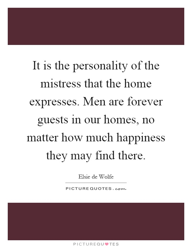 It is the personality of the mistress that the home expresses. Men are forever guests in our homes, no matter how much happiness they may find there Picture Quote #1