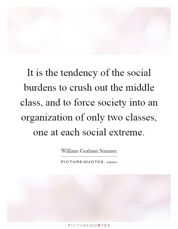 It is the tendency of the social burdens to crush out the middle class, and to force society into an organization of only two classes, one at each social extreme Picture Quote #1