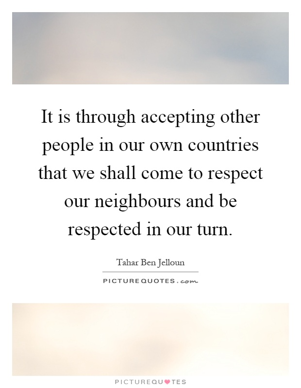 It is through accepting other people in our own countries that we shall come to respect our neighbours and be respected in our turn Picture Quote #1