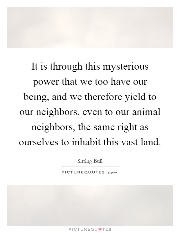 It is through this mysterious power that we too have our being, and we therefore yield to our neighbors, even to our animal neighbors, the same right as ourselves to inhabit this vast land Picture Quote #1