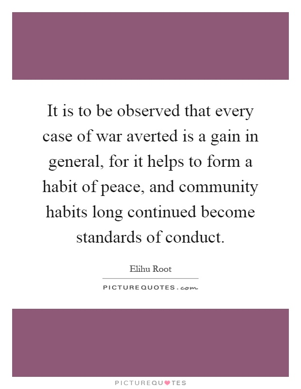 It is to be observed that every case of war averted is a gain in general, for it helps to form a habit of peace, and community habits long continued become standards of conduct Picture Quote #1