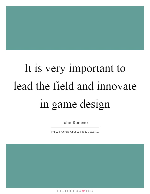 It is very important to lead the field and innovate in game design Picture Quote #1