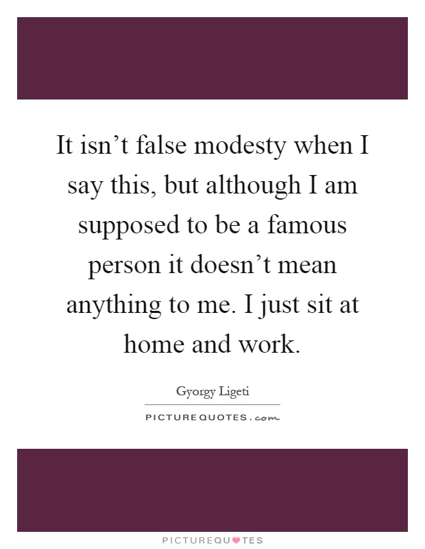 It isn't false modesty when I say this, but although I am supposed to be a famous person it doesn't mean anything to me. I just sit at home and work Picture Quote #1