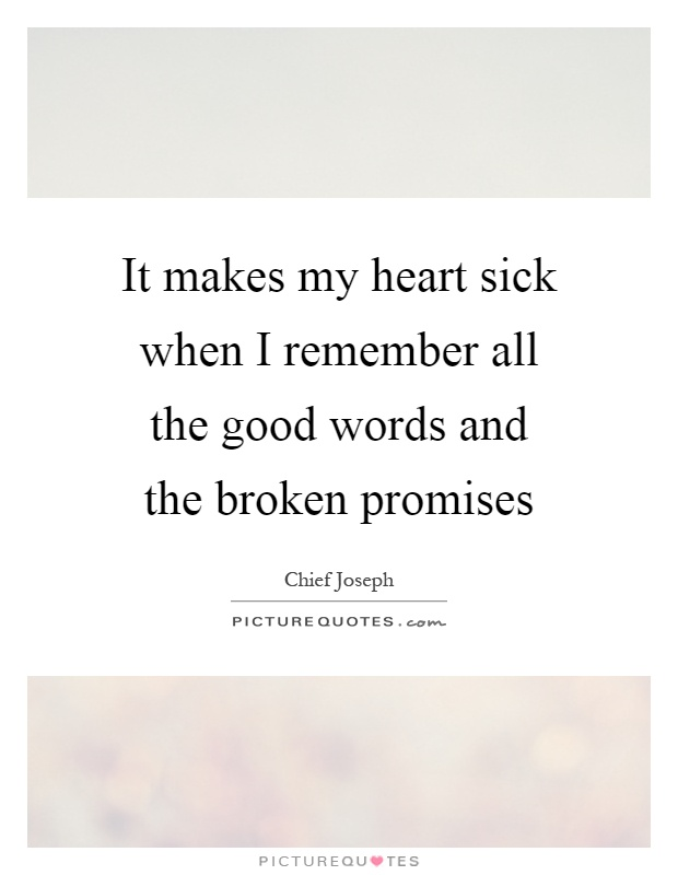 It makes my heart sick when I remember all the good words and the broken promises Picture Quote #1