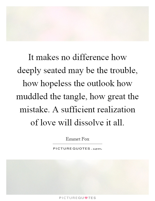 It makes no difference how deeply seated may be the trouble, how hopeless the outlook how muddled the tangle, how great the mistake. A sufficient realization of love will dissolve it all Picture Quote #1