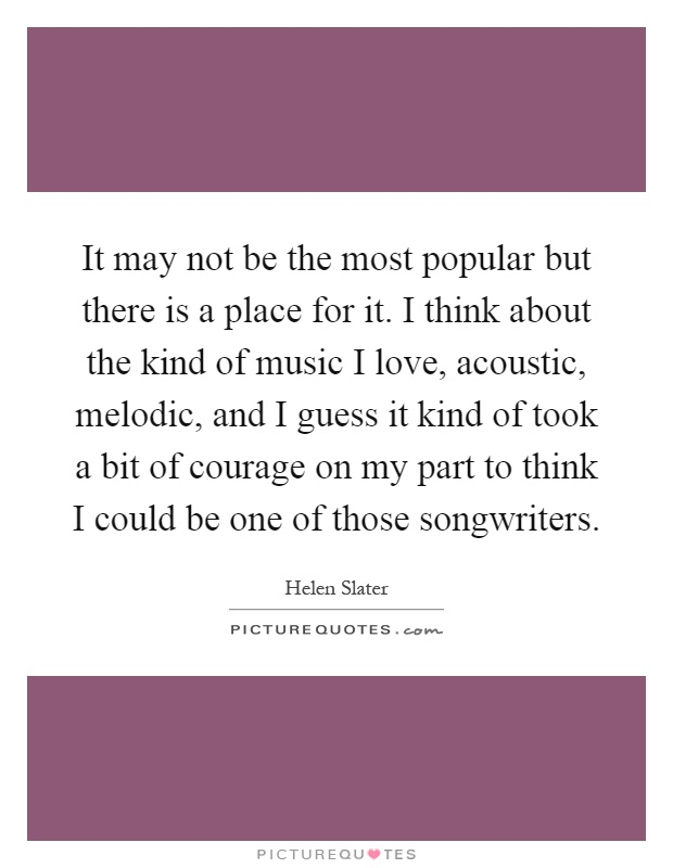 It may not be the most popular but there is a place for it. I think about the kind of music I love, acoustic, melodic, and I guess it kind of took a bit of courage on my part to think I could be one of those songwriters Picture Quote #1