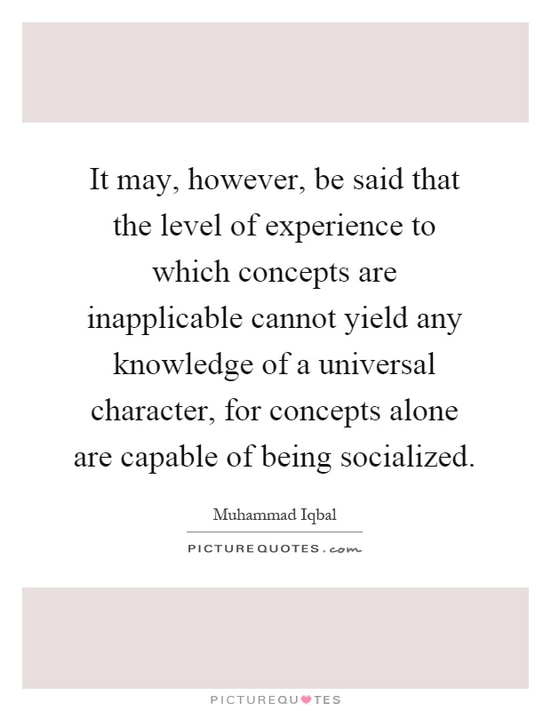 It may, however, be said that the level of experience to which concepts are inapplicable cannot yield any knowledge of a universal character, for concepts alone are capable of being socialized Picture Quote #1