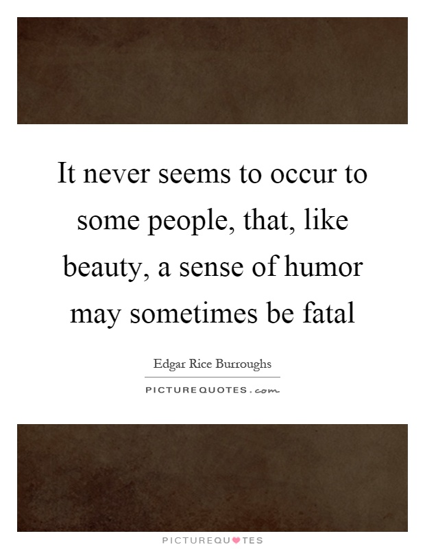 It never seems to occur to some people, that, like beauty, a sense of humor may sometimes be fatal Picture Quote #1