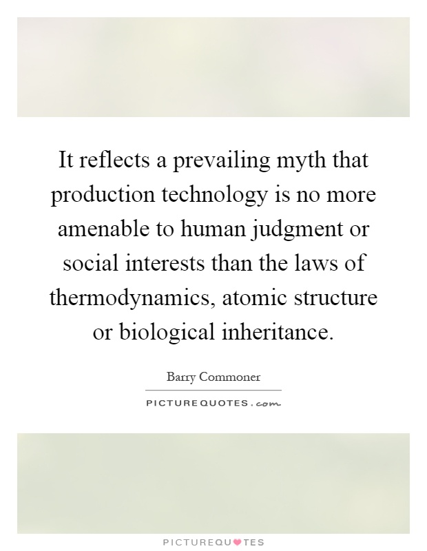 It reflects a prevailing myth that production technology is no more amenable to human judgment or social interests than the laws of thermodynamics, atomic structure or biological inheritance Picture Quote #1