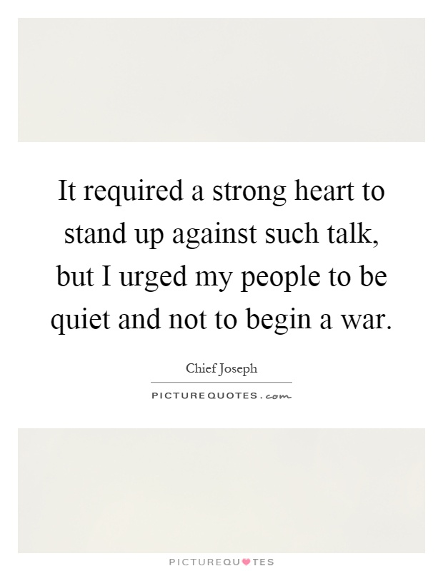 It required a strong heart to stand up against such talk, but I urged my people to be quiet and not to begin a war Picture Quote #1
