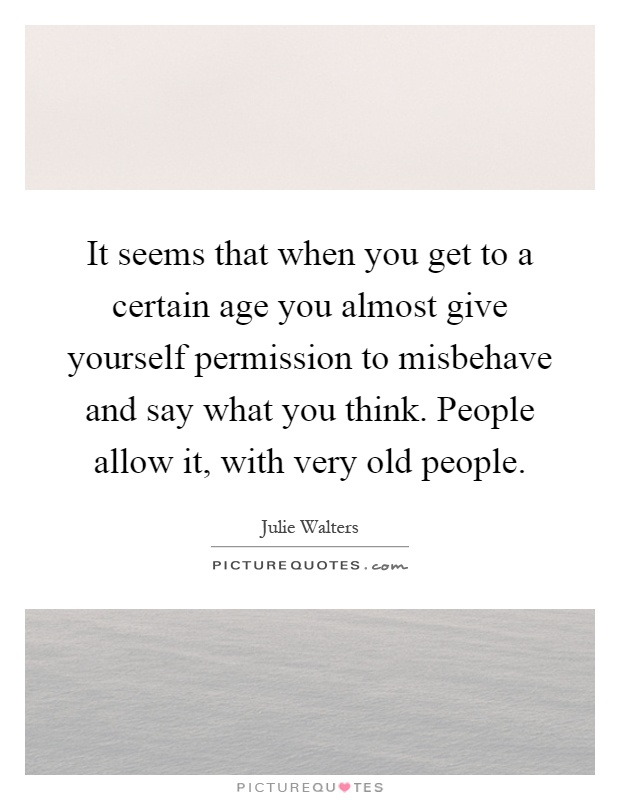 It seems that when you get to a certain age you almost give yourself permission to misbehave and say what you think. People allow it, with very old people Picture Quote #1