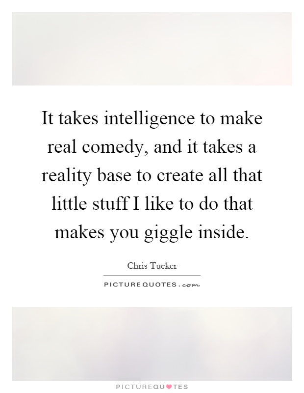 It takes intelligence to make real comedy, and it takes a reality base to create all that little stuff I like to do that makes you giggle inside Picture Quote #1