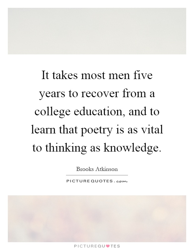 It takes most men five years to recover from a college education, and to learn that poetry is as vital to thinking as knowledge Picture Quote #1