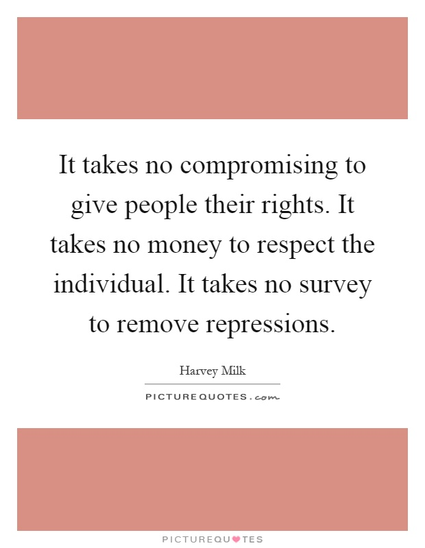 It takes no compromising to give people their rights. It takes no money to respect the individual. It takes no survey to remove repressions Picture Quote #1