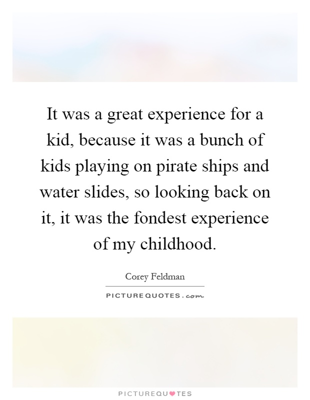 It was a great experience for a kid, because it was a bunch of kids playing on pirate ships and water slides, so looking back on it, it was the fondest experience of my childhood Picture Quote #1