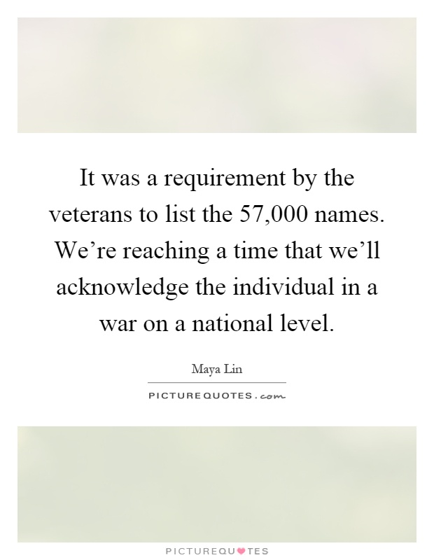 It was a requirement by the veterans to list the 57,000 names. We're reaching a time that we'll acknowledge the individual in a war on a national level Picture Quote #1