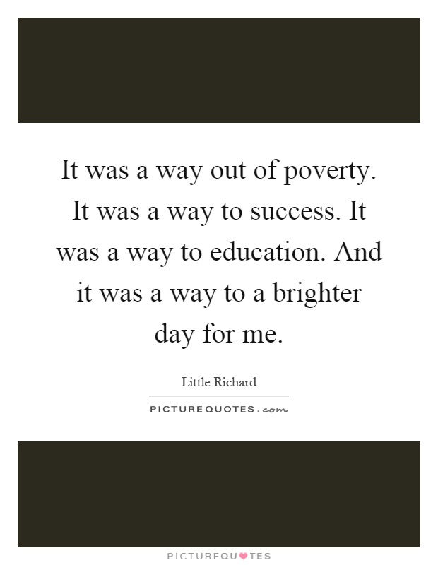 It was a way out of poverty. It was a way to success. It was a way to education. And it was a way to a brighter day for me Picture Quote #1