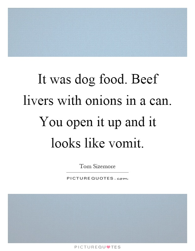 It was dog food. Beef livers with onions in a can. You open it up and it looks like vomit Picture Quote #1