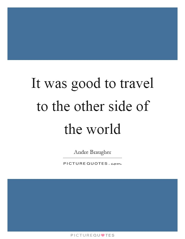 It was good to travel to the other side of the world Picture Quote #1