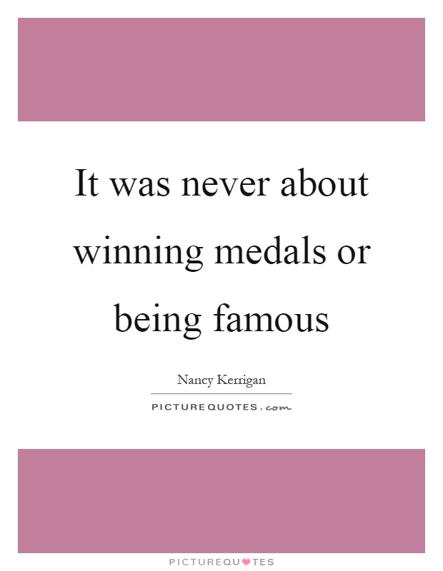 It was never about winning medals or being famous Picture Quote #1
