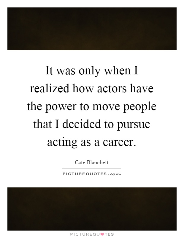 It was only when I realized how actors have the power to move people that I decided to pursue acting as a career Picture Quote #1