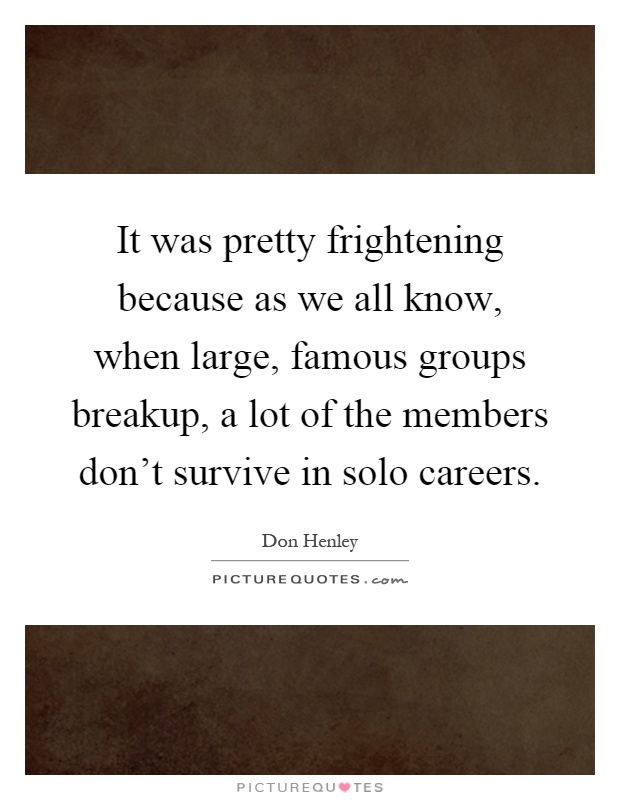 It was pretty frightening because as we all know, when large, famous groups breakup, a lot of the members don't survive in solo careers Picture Quote #1