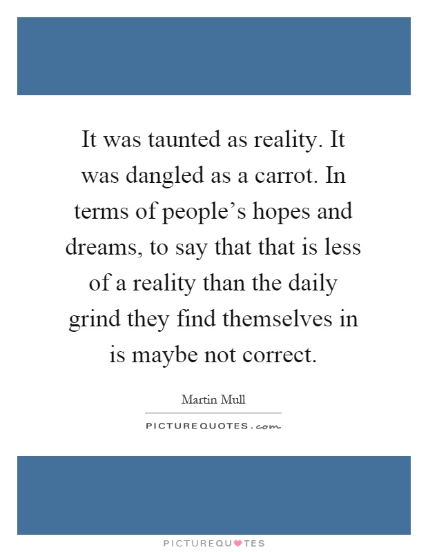 It was taunted as reality. It was dangled as a carrot. In terms of people's hopes and dreams, to say that that is less of a reality than the daily grind they find themselves in is maybe not correct Picture Quote #1