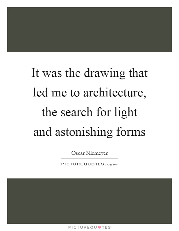 It was the drawing that led me to architecture, the search for light and astonishing forms Picture Quote #1