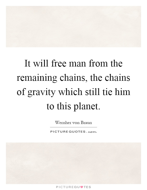 It will free man from the remaining chains, the chains of gravity which still tie him to this planet Picture Quote #1