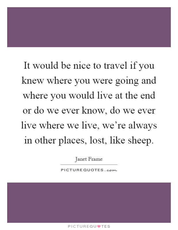 It would be nice to travel if you knew where you were going and where you would live at the end or do we ever know, do we ever live where we live, we're always in other places, lost, like sheep Picture Quote #1
